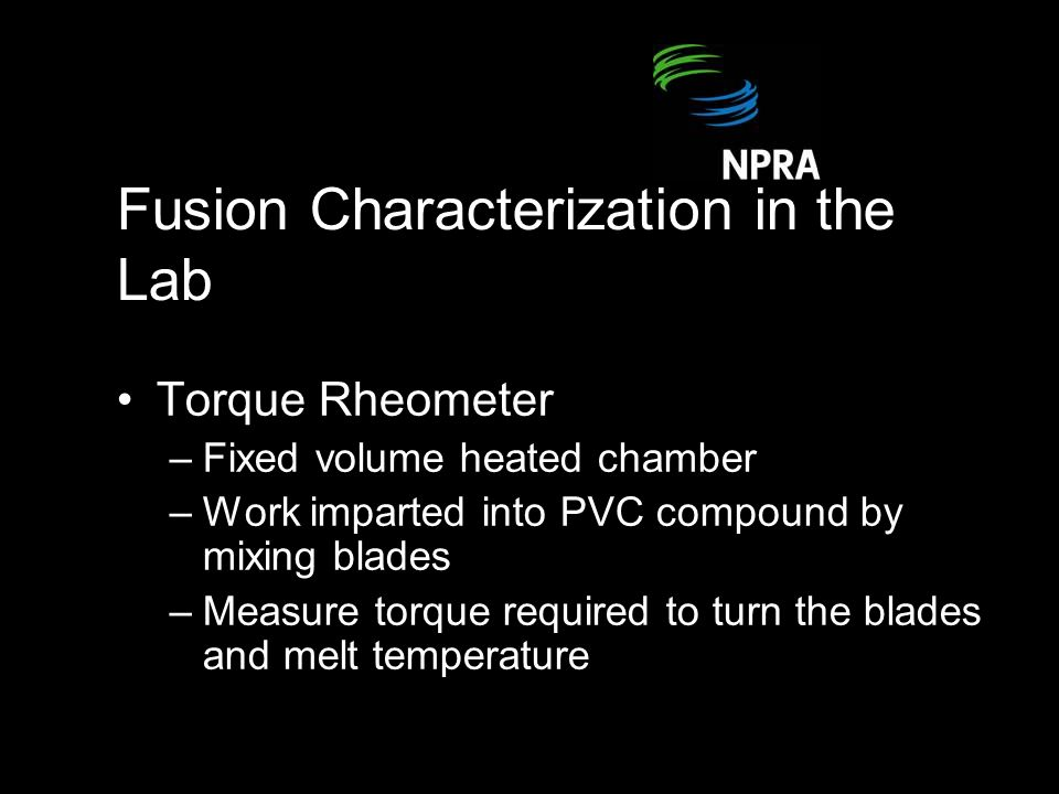 Fusion Characterization in the Lab Torque Rheometer –Fixed volume heated chamber –Work imparted into PVC compound by mixing blades –Measure torque required to turn the blades and melt temperature