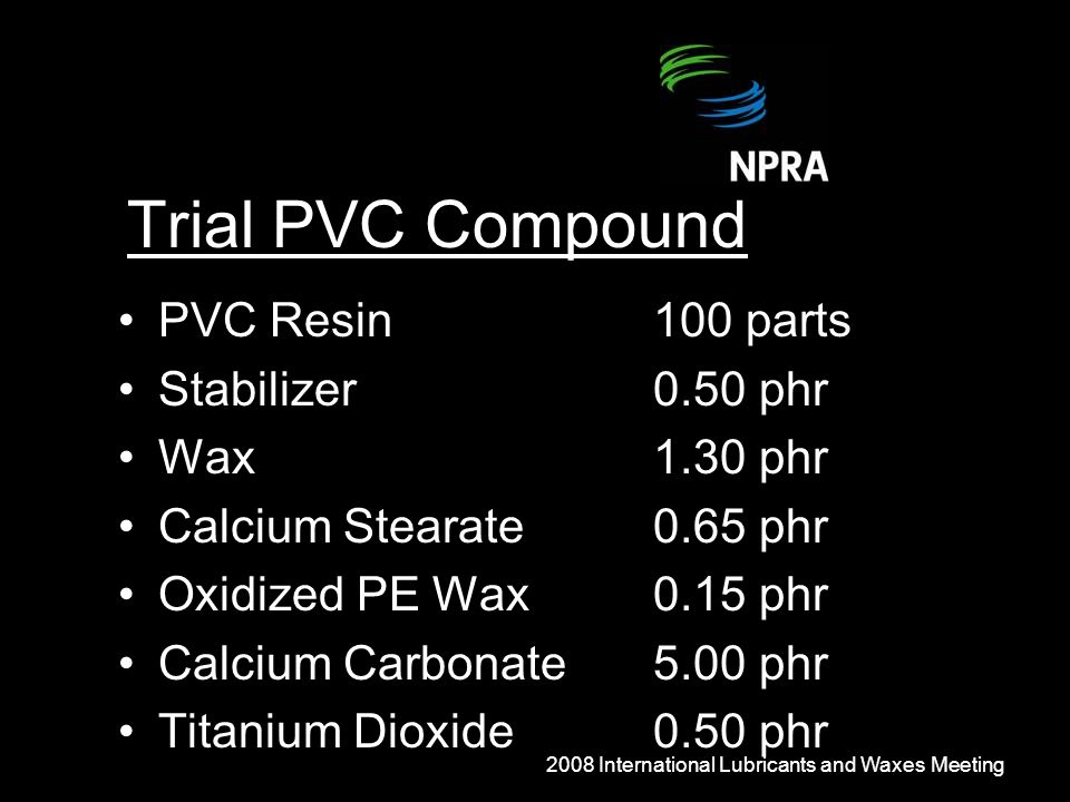 Trial PVC Compound PVC Resin100 parts Stabilizer0.50 phr Wax1.30 phr Calcium Stearate0.65 phr Oxidized PE Wax0.15 phr Calcium Carbonate5.00 phr Titanium Dioxide0.50 phr 2008 International Lubricants and Waxes Meeting