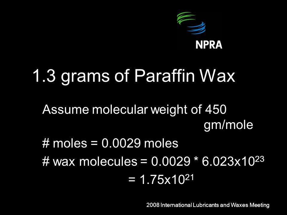 1.3 grams of Paraffin Wax Assume molecular weight of 450 gm/mole # moles = 0.0029 moles # wax molecules = 0.0029 * 6.023x10 23 = 1.75x10 21 2008 International Lubricants and Waxes Meeting