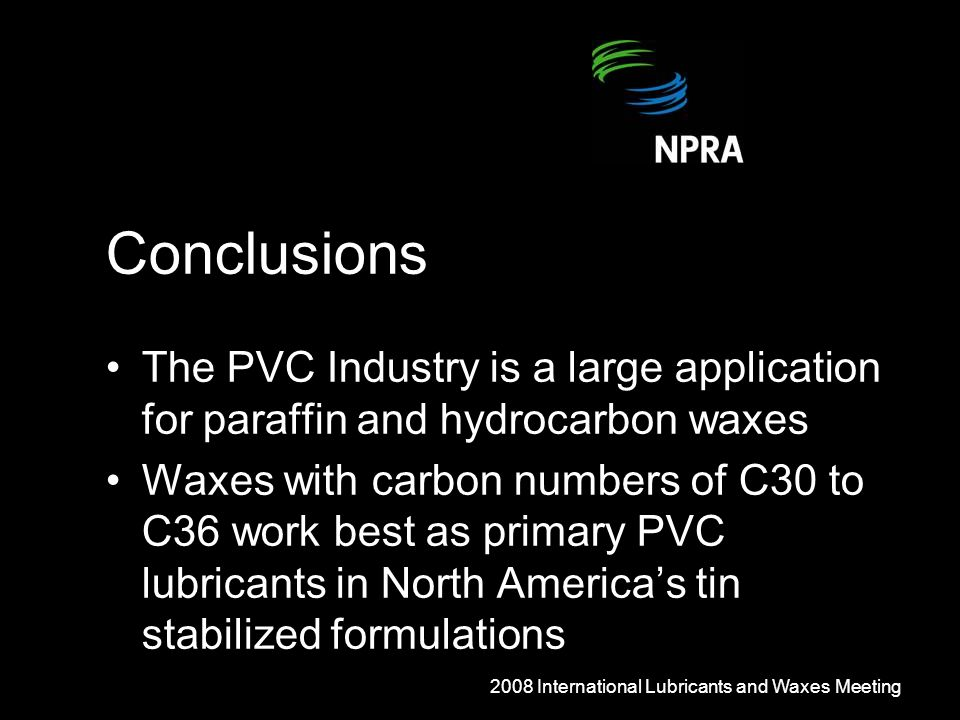Conclusions The PVC Industry is a large application for paraffin and hydrocarbon waxes Waxes with carbon numbers of C30 to C36 work best as primary PVC lubricants in North America's tin stabilized formulations 2008 International Lubricants and Waxes Meeting