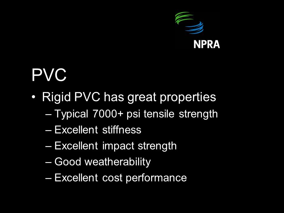 PVC Rigid PVC has great properties –Typical 7000+ psi tensile strength –Excellent stiffness –Excellent impact strength –Good weatherability –Excellent cost performance