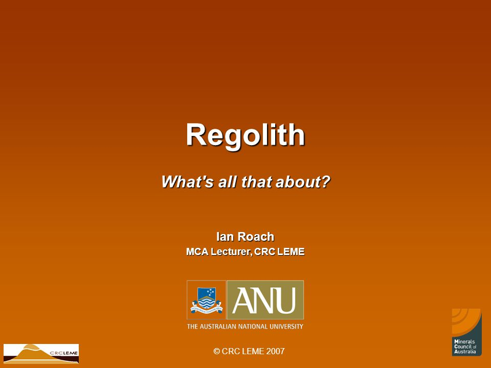 © CRC LEME 2007 Regolith What s all that about Ian Roach MCA Lecturer, CRC LEME
