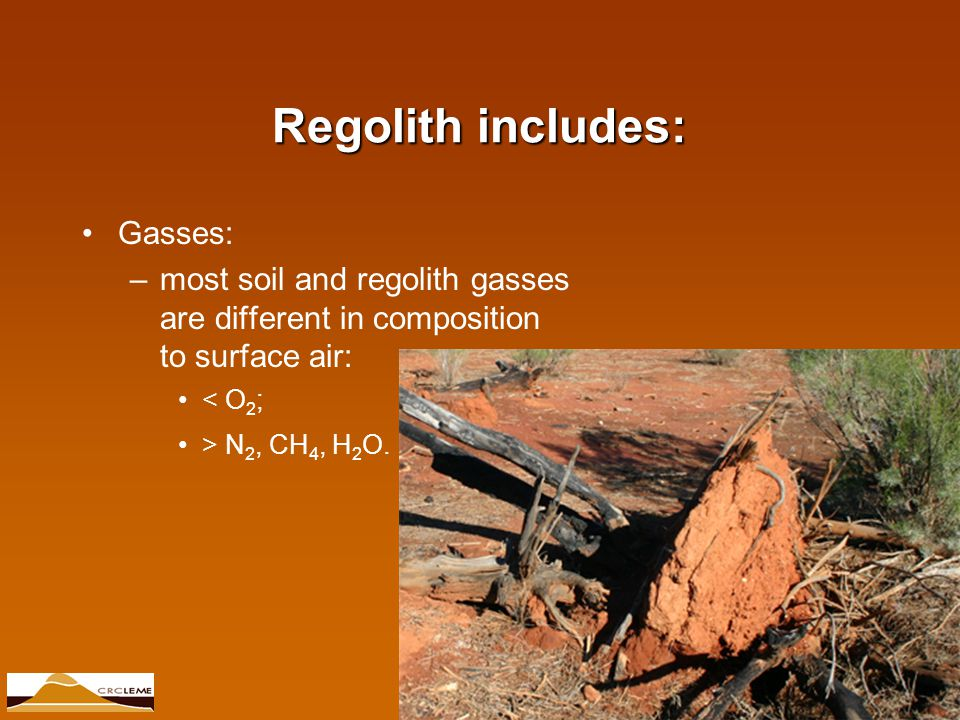 © CRC LEME 2007 Regolith includes: Gasses: –most soil and regolith gasses are different in composition to surface air: < O 2 ; > N 2, CH 4, H 2 O.