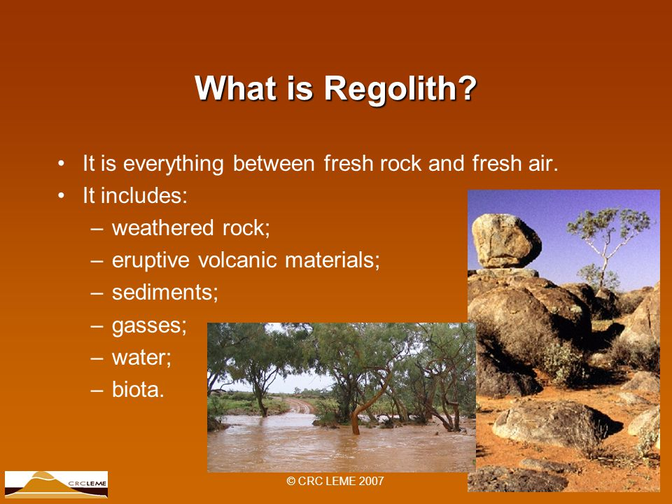 © CRC LEME 2007 What is Regolith. It is everything between fresh rock and fresh air.