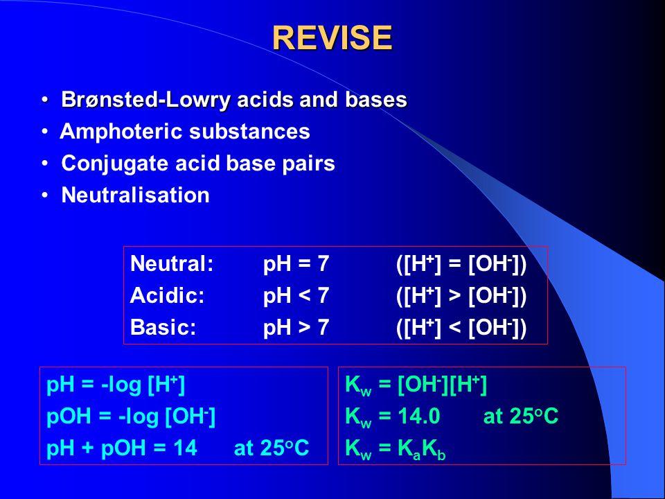 REVISE pH = -log [H + ] pOH = -log [OH - ] pH + pOH = 14 at 25 o C Neutral:pH = 7([H + ] = [OH - ]) Acidic:pH [OH - ]) Basic:pH > 7([H + ] < [OH - ]) Brønsted-Lowry acids and bases Brønsted-Lowry acids and bases Amphoteric substances Conjugate acid base pairs Neutralisation K w = [OH - ][H + ] K w = 14.0 at 25 o C K w = K a K b