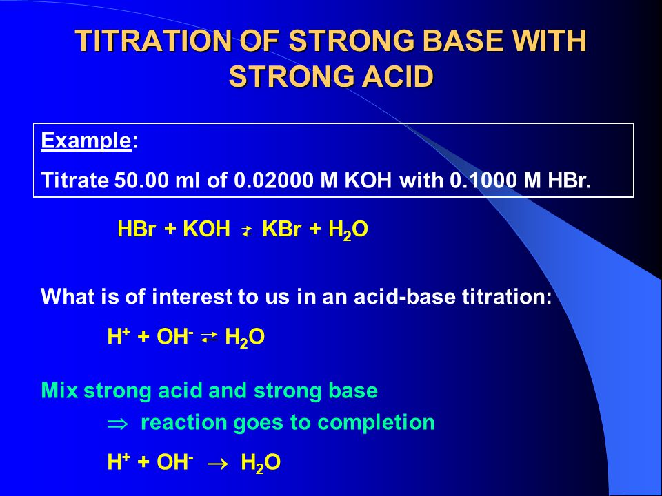 TITRATION OF STRONG BASE WITH STRONG ACID Example: Titrate 50.00 ml of 0.02000 M KOH with 0.1000 M HBr.