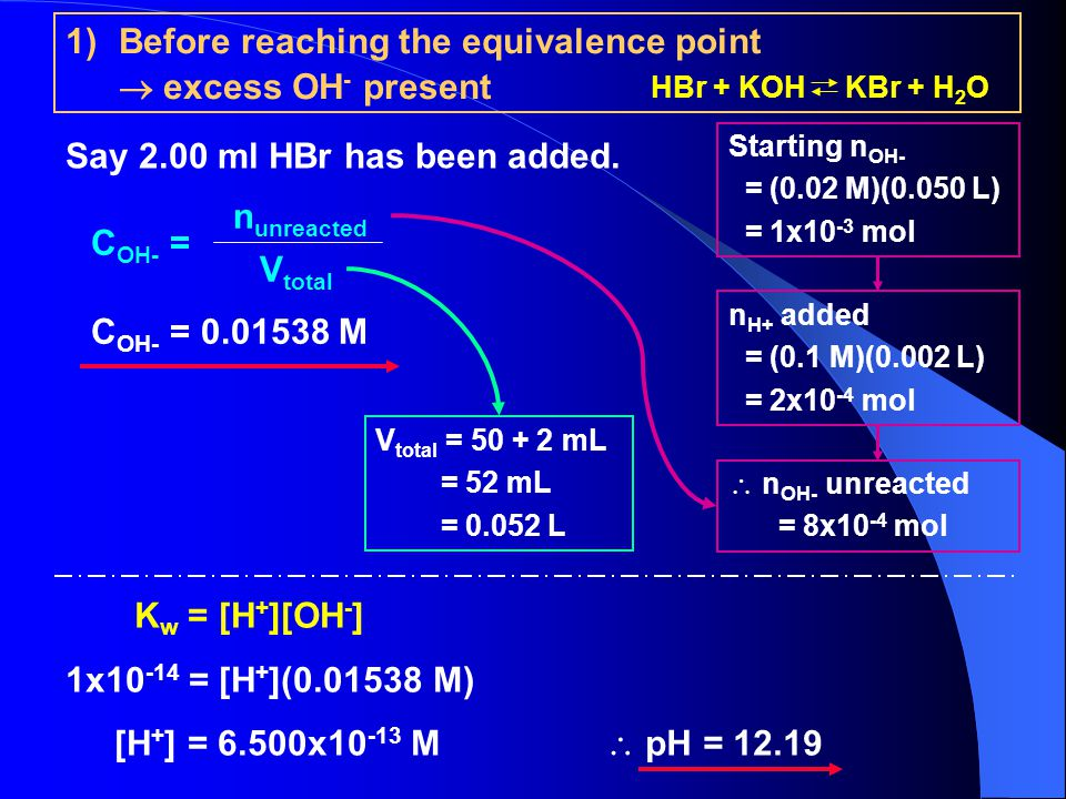 1)Before reaching the equivalence point  excess OH - present Say 2.00 ml HBr has been added.