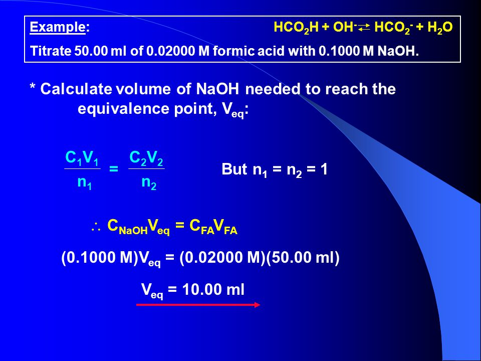 * Calculate volume of NaOH needed to reach the equivalence point, V eq : C1V1C1V1 C2V2C2V2 n1n1 n2n2 = But n 1 = n 2 = 1  C NaOH V eq = C FA V FA (0.1000 M)V eq = (0.02000 M)(50.00 ml) V eq = 10.00 ml Example: Titrate 50.00 ml of 0.02000 M formic acid with 0.1000 M NaOH.