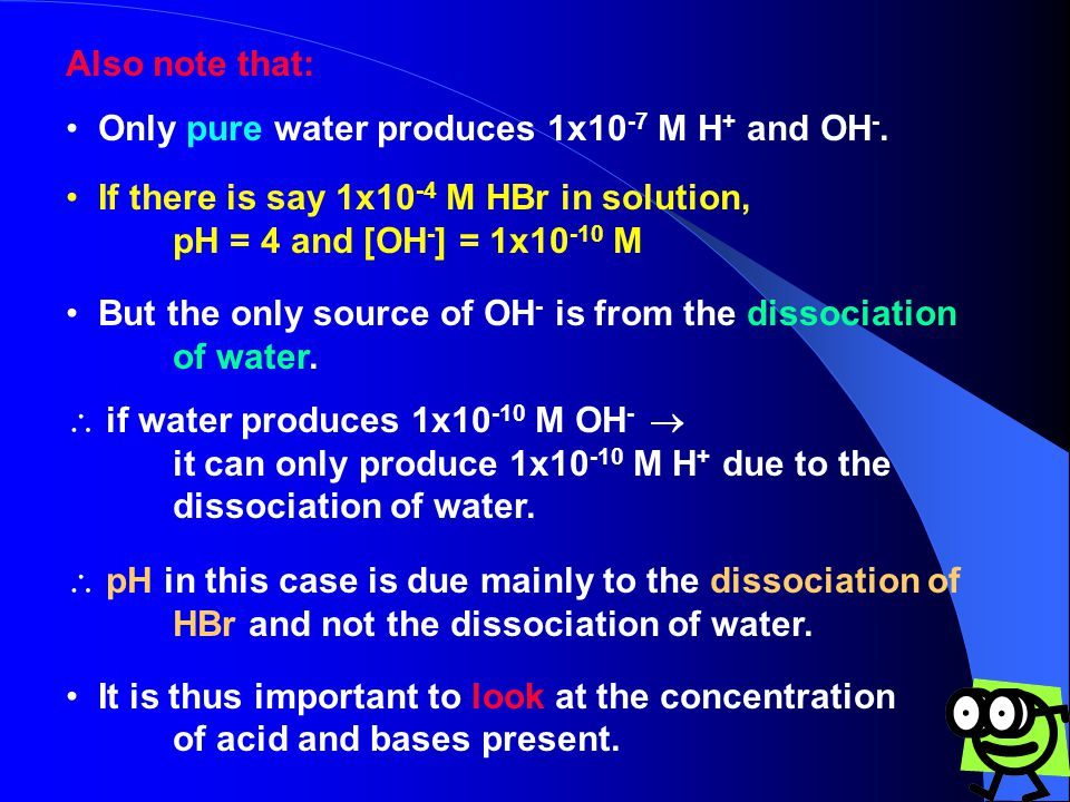 Also note that: Only pure water produces 1x10 -7 M H + and OH -.