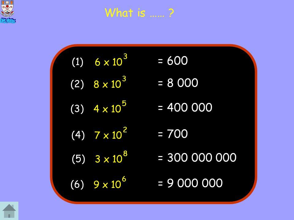 What is …… ? = 600 6 x 10 3 (1) = 8 000 8 x 10 3 (2) = 400 000 4 x 10 5 (3) = 700 7 x 10 2 (4) = 300 000 000 3 x 10 8 (5) = 9 000 000 9 x 10 6 (6)