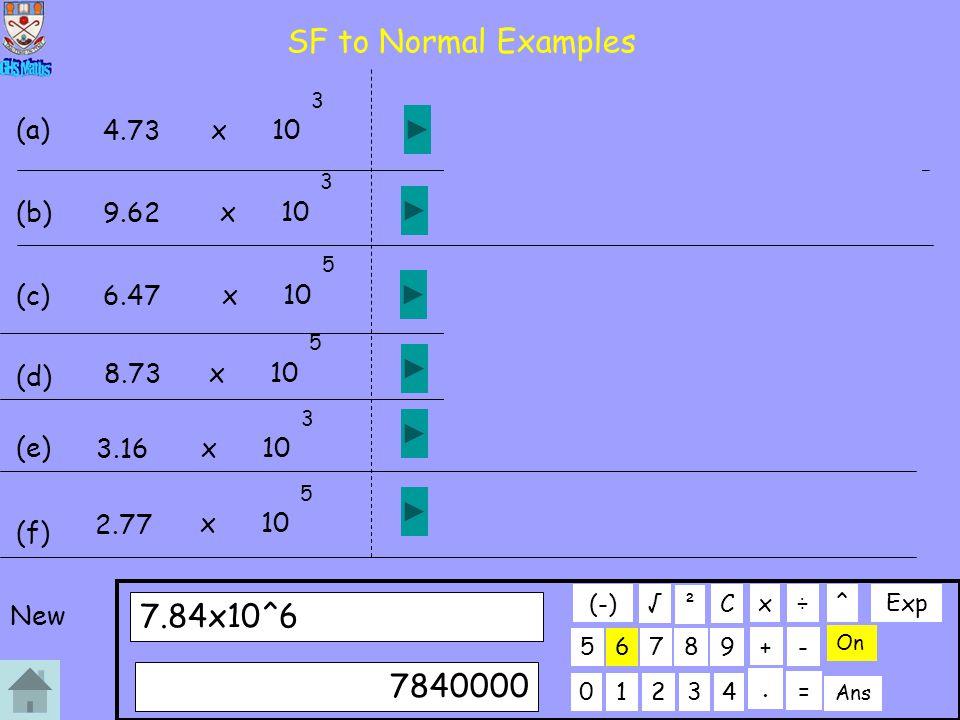 SF to Normal Examples 01234 56789 7.84x10^6 C. ÷x 7840000 + On ² - Ans = √ (-) ^Exp 4.73 x10 3 (a) 4730 9.62 x10 3 (b) 9620 6.47 x10 5 (c) 647000 8.73