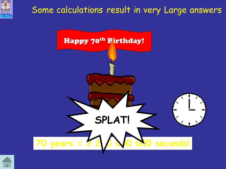 Some calculations result in very Large answers How many seconds in 70 years? 70 years = 2 200 000 000 seconds! Happy 70 th Birthday! SPLAT!