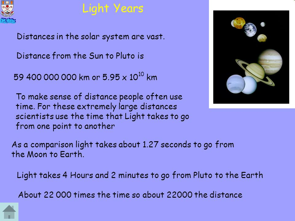 Light Years Distances in the solar system are vast. Distance from the Sun to Pluto is 59 400 000 000 km or 5.95 x 10 10 km To make sense of distance p