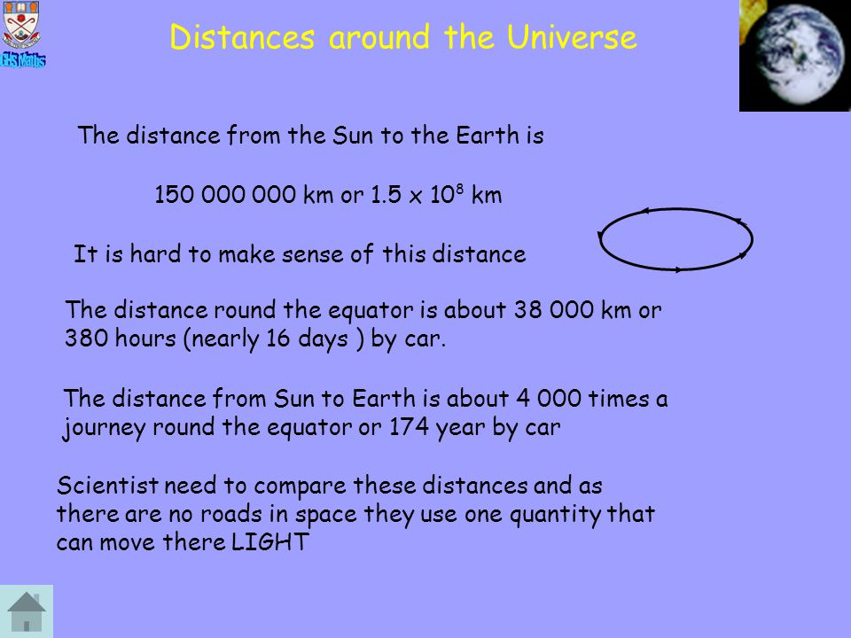 Distances around the Universe The distance from the Sun to the Earth is 150 000 000 km or 1.5 x 10 8 km It is hard to make sense of this distance The