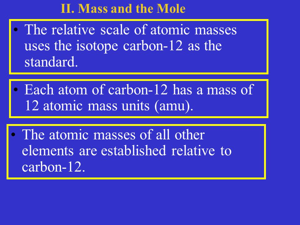 The relative scale of atomic masses uses the isotope carbon-12 as the standard.