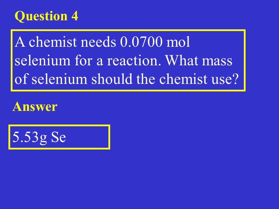 Question 4 A chemist needs 0.0700 mol selenium for a reaction. What mass of selenium should the chemist use? Answer 5.53g Se