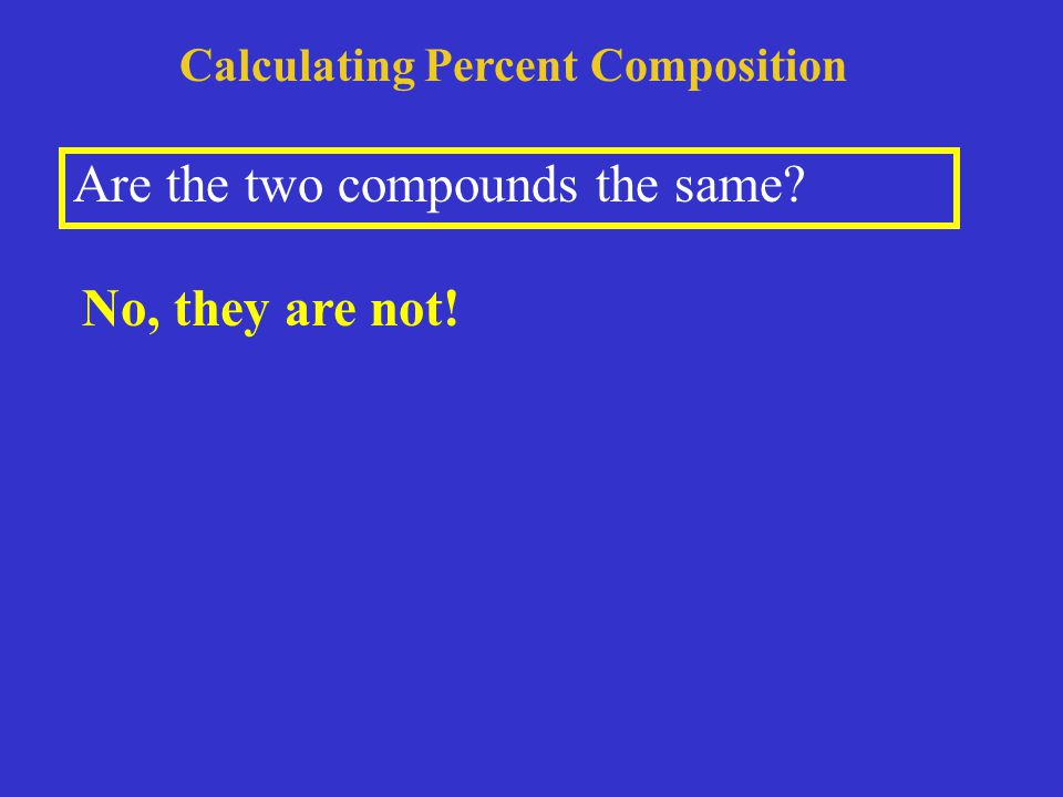 Calculating Percent Composition Are the two compounds the same No, they are not!