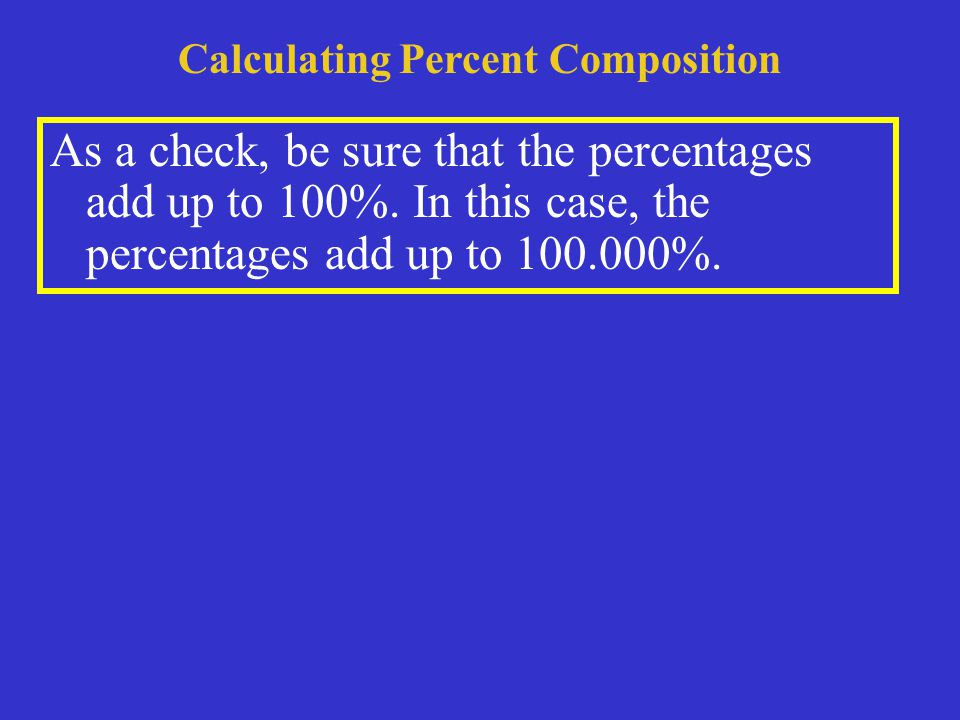 Calculating Percent Composition As a check, be sure that the percentages add up to 100%.