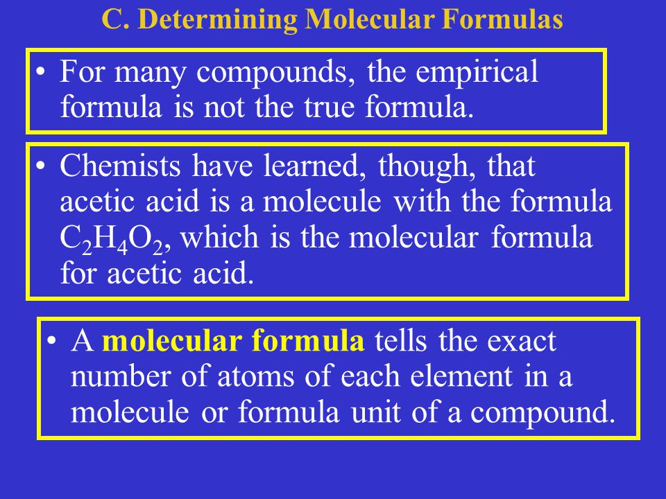 C. Determining Molecular Formulas For many compounds, the empirical formula is not the true formula. Chemists have learned, though, that acetic acid i