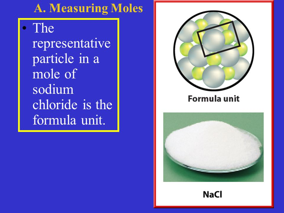 The representative particle in a mole of sodium chloride is the formula unit. A. Measuring Moles