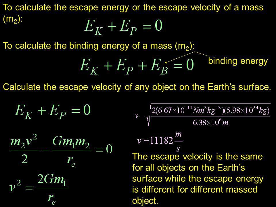 To calculate the escape energy or the escape velocity of a mass (m 2 ): To calculate the binding energy of a mass (m 2 ): binding energy Calculate the escape velocity of any object on the Earth's surface.
