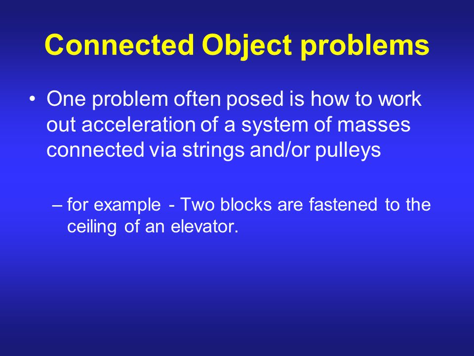 Connected Object problems One problem often posed is how to work out acceleration of a system of masses connected via strings and/or pulleys –for example - Two blocks are fastened to the ceiling of an elevator.