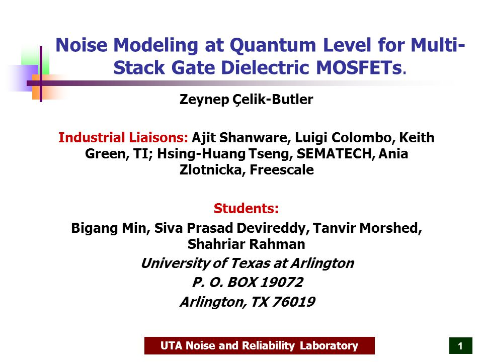 UTA Noise and Reliability Laboratory 2 Outline Noise Modeling Unified Flicker Noise Model Multi-Stack Unified Noise Model (MSUN) Experimental Verification Metal-Gated HfO 2 /SiO 2 NMOSFETs – different interfacial layer processing Poly-Gated HfSiON/SiON NMOSFETs – variable interfacial layer thickness Conclusions and Future Work