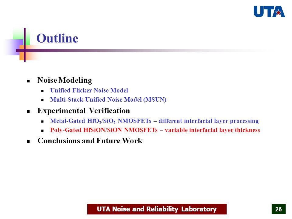 UTA Noise and Reliability Laboratory 26 Outline Noise Modeling Unified Flicker Noise Model Multi-Stack Unified Noise Model (MSUN) Experimental Verification Metal-Gated HfO 2 /SiO 2 NMOSFETs – different interfacial layer processing Poly-Gated HfSiON/SiON NMOSFETs – variable interfacial layer thickness Conclusions and Future Work