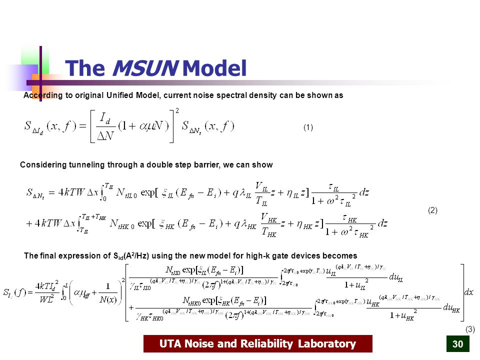 UTA Noise and Reliability Laboratory 30 The MSUN Model According to original Unified Model, current noise spectral density can be shown as Considering tunneling through a double step barrier, we can show The final expression of S id (A 2 /Hz) using the new model for high-k gate devices becomes (1) (2) (3)