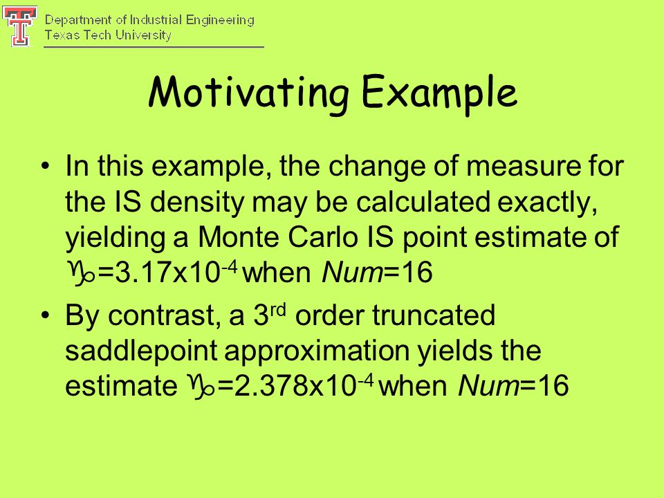 Motivating Example In this example, the change of measure for the IS density may be calculated exactly, yielding a Monte Carlo IS point estimate of  =3.17x10 -4 when Num=16 By contrast, a 3 rd order truncated saddlepoint approximation yields the estimate  =2.378x10 -4 when Num=16