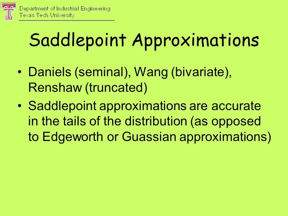 Saddlepoint Approximations Daniels (seminal), Wang (bivariate), Renshaw (truncated) Saddlepoint approximations are accurate in the tails of the distribution (as opposed to Edgeworth or Guassian approximations)