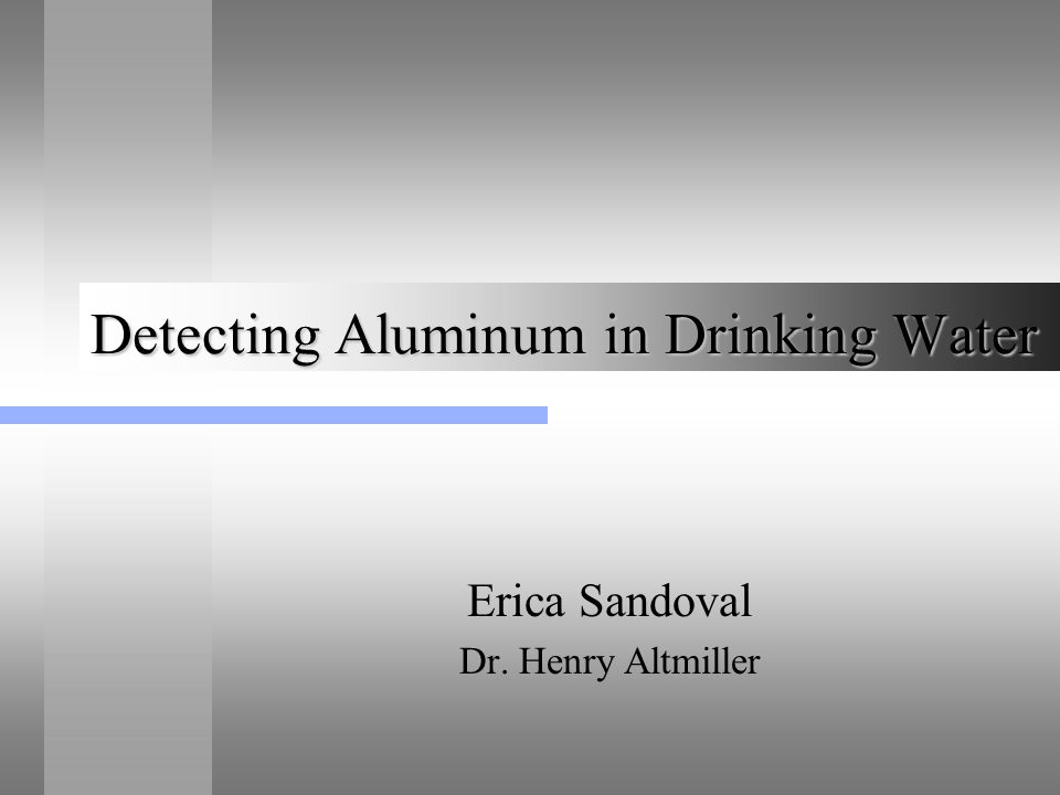 Detecting Aluminum in Drinking Water Erica Sandoval Dr. Henry Altmiller