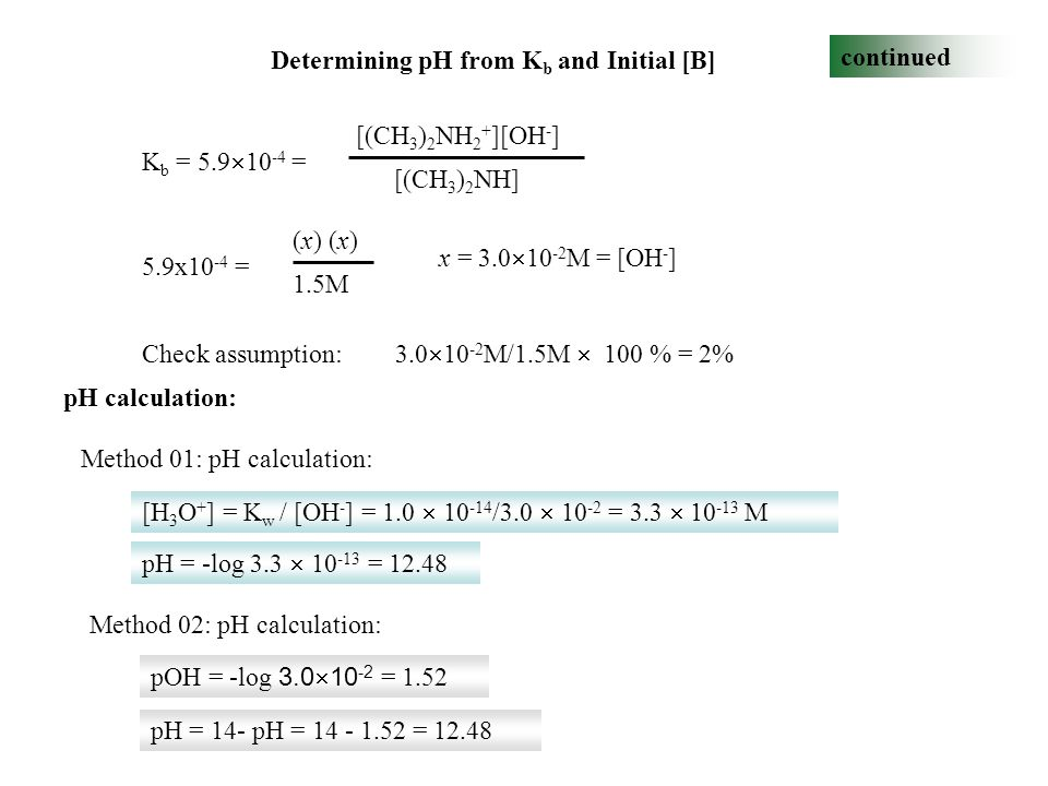 Determining pH from K b and Initial [B] continued K b = 5.9  10 -4 = [(CH 3 ) 2 NH 2 + ][OH - ] [(CH 3 ) 2 NH] 5.9x10 -4 = (x) 1.5M x = 3.0  10 -2 M = [OH - ] Check assumption: 3.0  10 -2 M/1.5M  100 % = 2% [H 3 O + ] = K w / [OH - ] = 1.0  10 -14 /3.0  10 -2 = 3.3  10 -13 M pH = -log 3.3  10 -13 = 12.48 pOH = -log 3.0  10 -2 = 1.52 pH = 14- pH = 14 - 1.52 = 12.48 pH calculation: Method 01: pH calculation: Method 02: pH calculation: