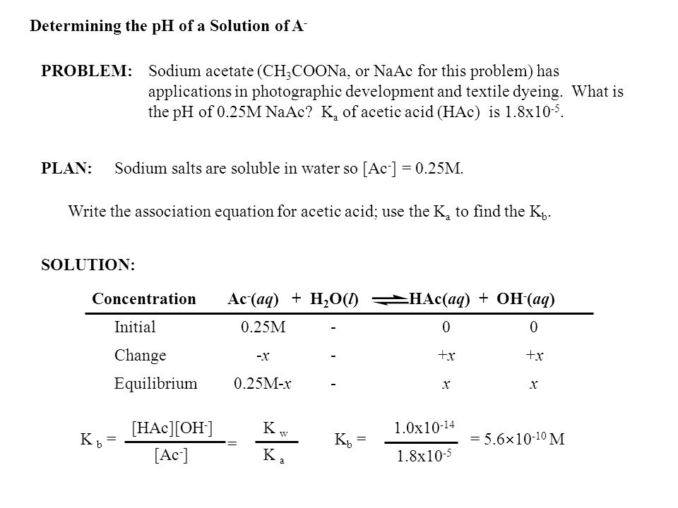 Determining the pH of a Solution of A - PROBLEM:Sodium acetate (CH 3 COONa, or NaAc for this problem) has applications in photographic development and textile dyeing.