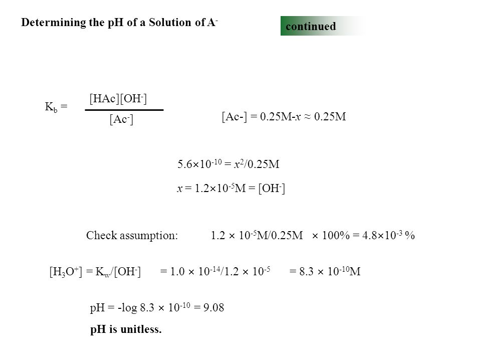 Determining the pH of a Solution of A - continued K b = [HAc][OH - ] [Ac - ] [Ac-] = 0.25M-x ≈ 0.25M 5.6  10 -10 = x 2 /0.25M x = 1.2  10 -5 M = [OH - ] Check assumption: 1.2  10 -5 M/0.25M  100% = 4.8  10 -3 % [H 3 O + ] = K w /[OH - ] = 1.0  10 -14 /1.2  10 -5 = 8.3  10 -10 M pH = -log 8.3  10 -10 = 9.08 pH is unitless.