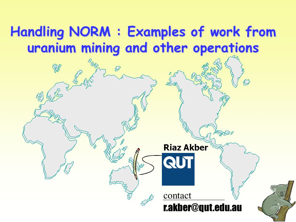 Handling NORM : Examples of work from uranium mining and other operations Riaz Akber r.akber@qut.edu.au contact