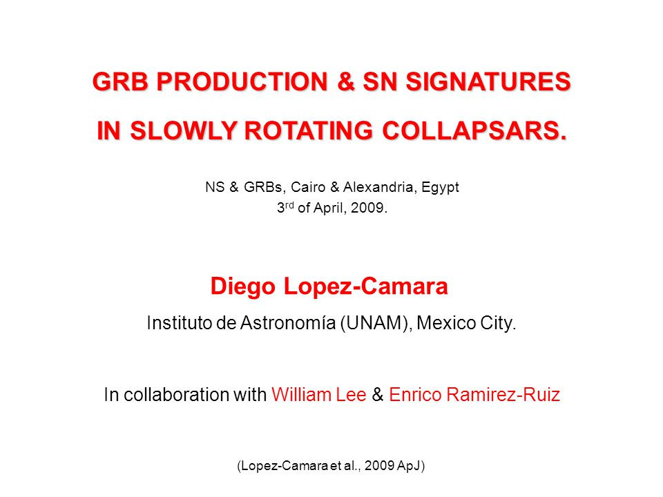 GRB PRODUCTION & SN SIGNATURES IN SLOWLY ROTATING COLLAPSARS. Diego Lopez-Camara Instituto de Astronomía (UNAM), Mexico City. In collaboration with Wi