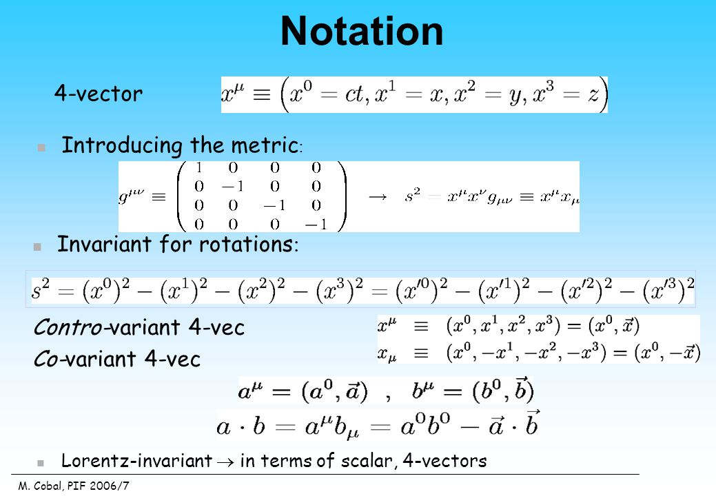 M. Cobal, PIF 2006/7 4-vector Invariant for rotations : Introducing the metric : Lorentz-invariant  in terms of scalar, 4-vectors Contro-variant 4-ve