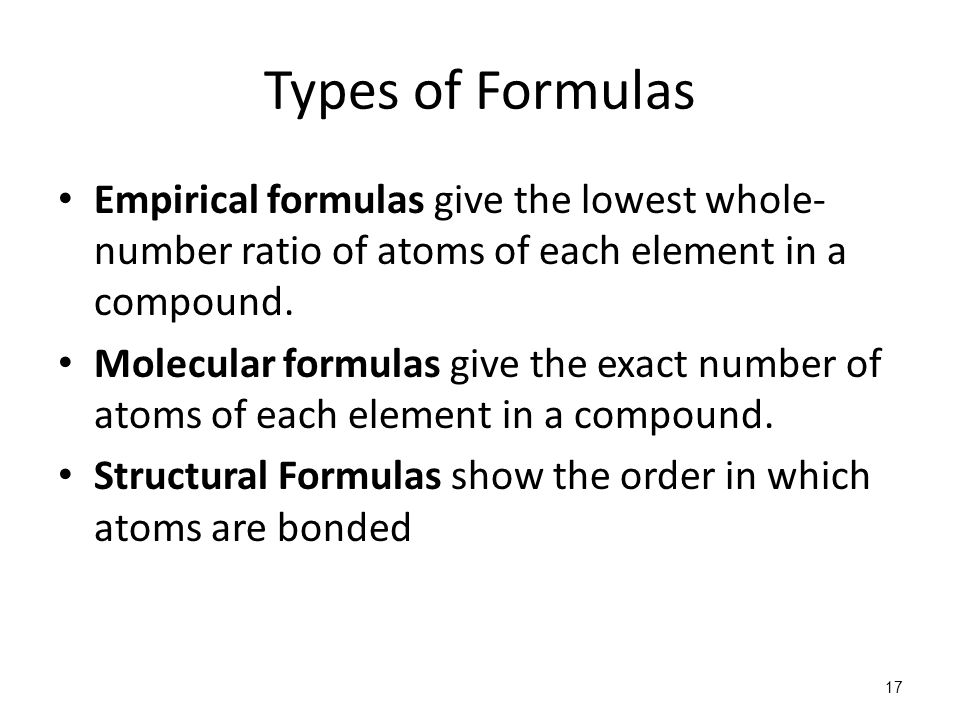 17 Types of Formulas Empirical formulas give the lowest whole- number ratio of atoms of each element in a compound. Molecular formulas give the exact