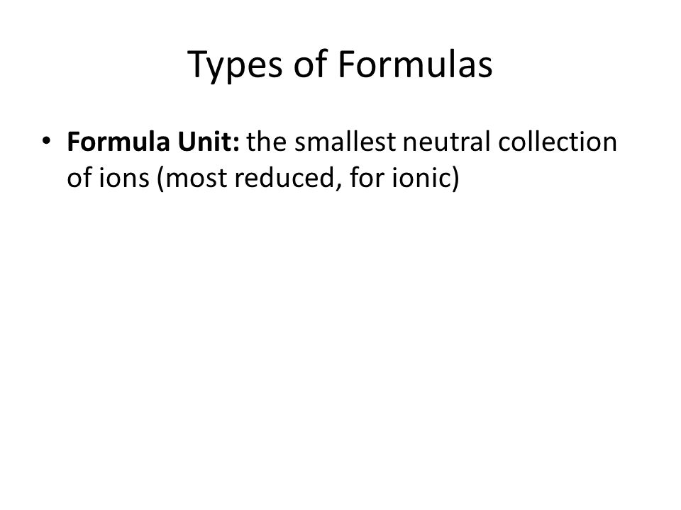 Types of Formulas Formula Unit: the smallest neutral collection of ions (most reduced, for ionic)