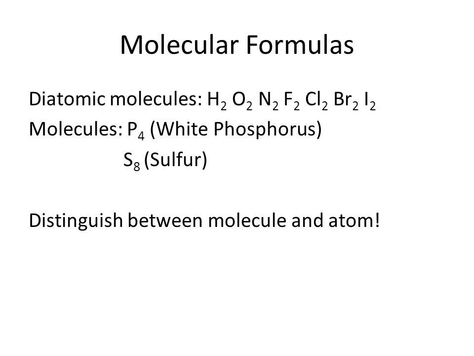 Molecular Formulas Diatomic molecules: H 2 O 2 N 2 F 2 Cl 2 Br 2 I 2 Molecules: P 4 (White Phosphorus) S 8 (Sulfur) Distinguish between molecule and atom!