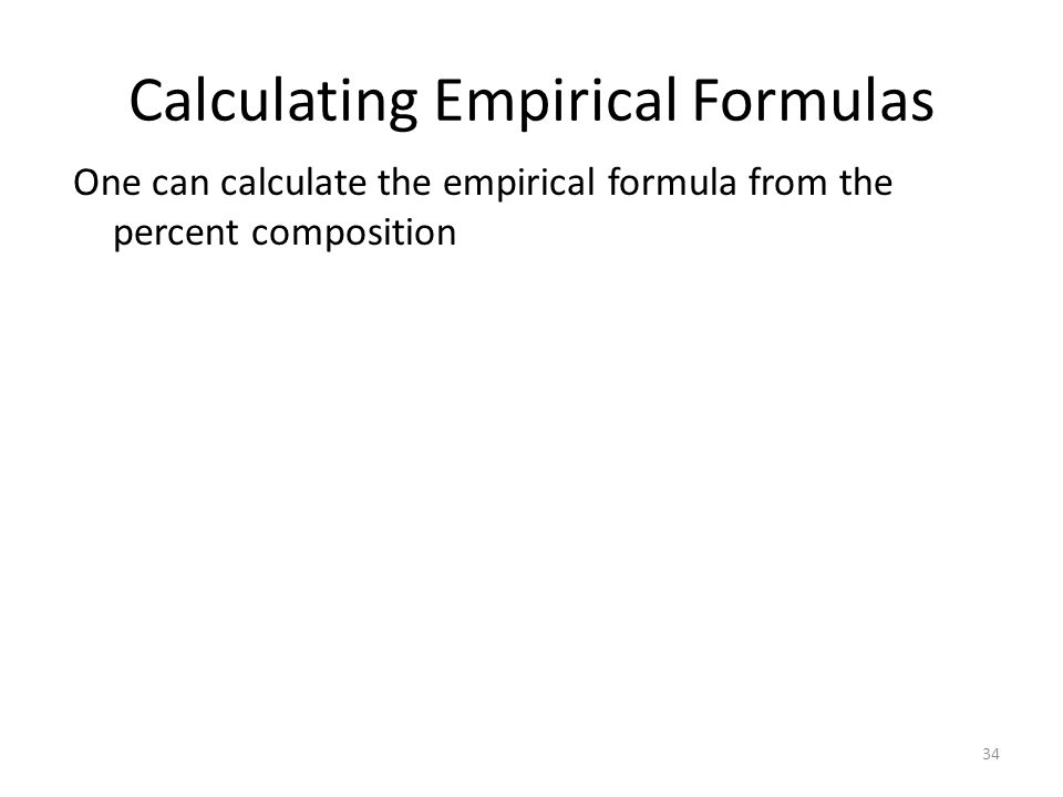 34 Calculating Empirical Formulas One can calculate the empirical formula from the percent composition