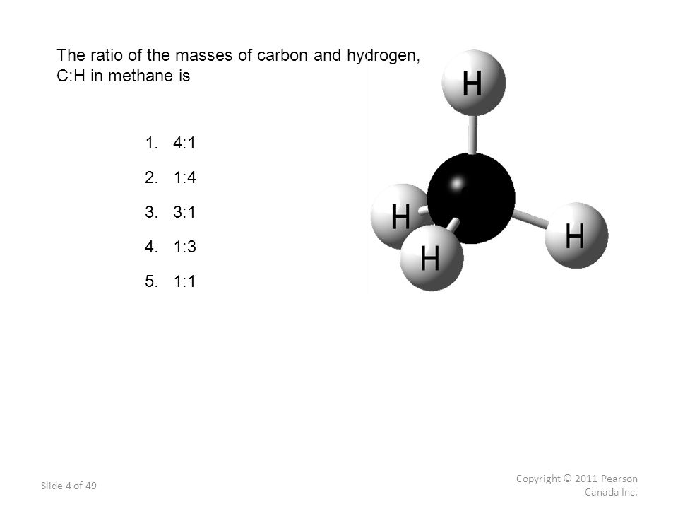 Slide 4 of 49 Copyright © 2011 Pearson Canada Inc. The ratio of the masses of carbon and hydrogen, C:H in methane is 1. 4:1 2. 1:4 3. 3:1 4. 1:3 5. 1: