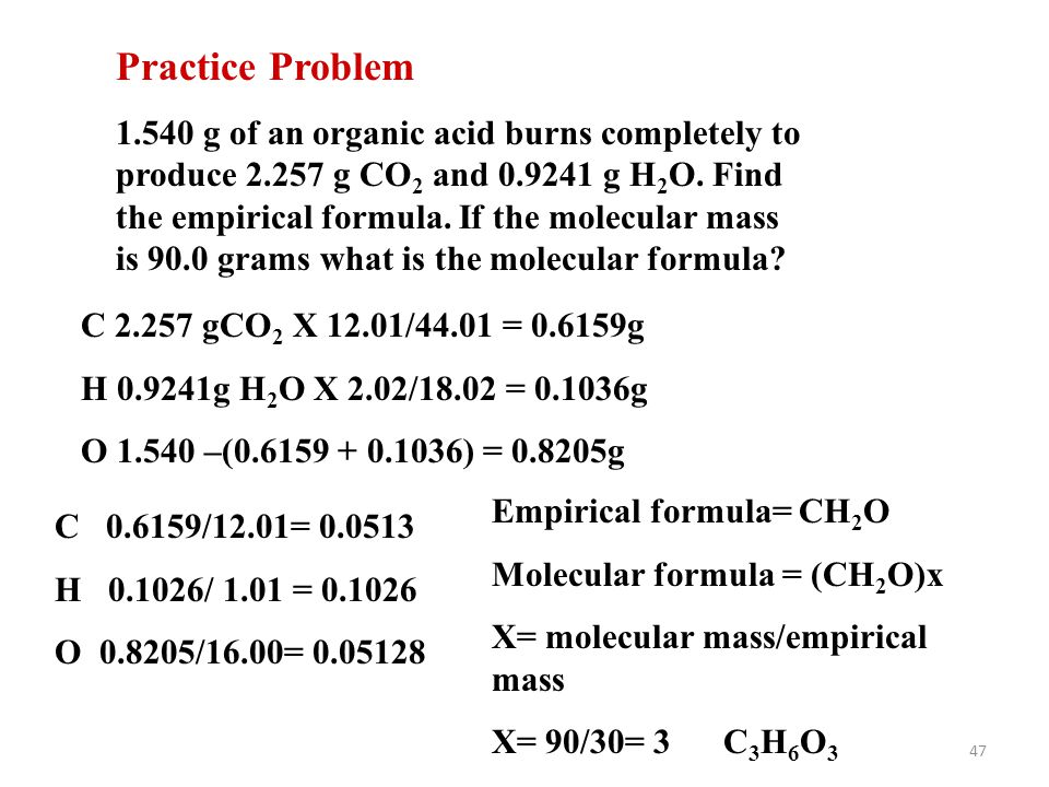 47 Practice Problem 1.540 g of an organic acid burns completely to produce 2.257 g CO 2 and 0.9241 g H 2 O. Find the empirical formula. If the molecul