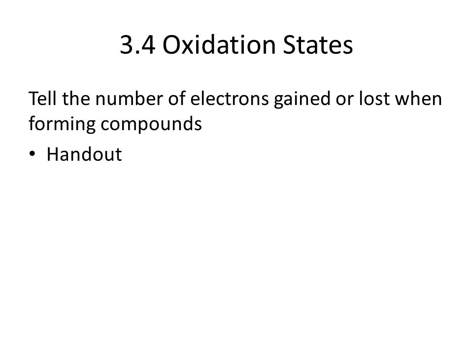 3.4 Oxidation States Tell the number of electrons gained or lost when forming compounds Handout