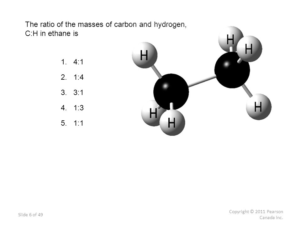 Slide 6 of 49 Copyright © 2011 Pearson Canada Inc. The ratio of the masses of carbon and hydrogen, C:H in ethane is 1. 4:1 2. 1:4 3. 3:1 4. 1:3 5. 1:1