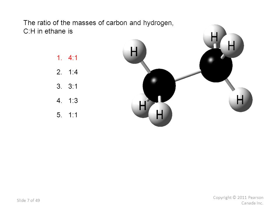 Slide 7 of 49 Copyright © 2011 Pearson Canada Inc. The ratio of the masses of carbon and hydrogen, C:H in ethane is 1. 4:1 2. 1:4 3. 3:1 4. 1:3 5. 1:1