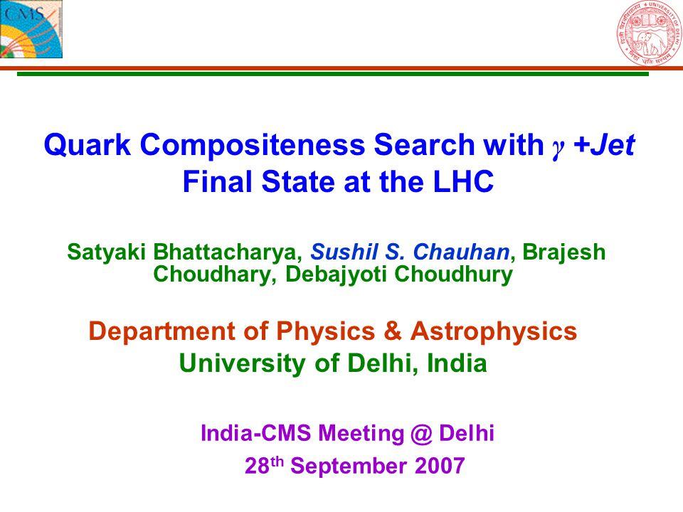 Quark Compositeness Search with γ +Jet Final State at the LHC Satyaki Bhattacharya, Sushil S. Chauhan, Brajesh Choudhary, Debajyoti Choudhury Departme