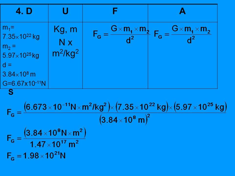 4. DUFA m 1 = 7.35  10 22 kg m 2 = 5.97  10 25 kg d = 3.84  10 8 m G=6.67x10 -11 N Kg, m N x m 2 /kg 2 S