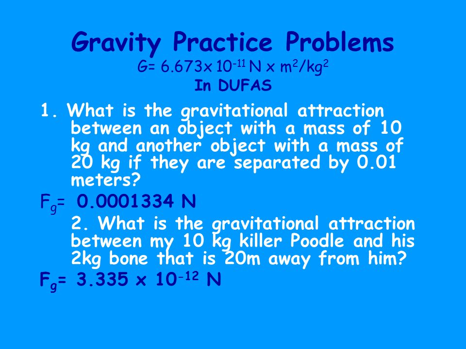 Gravity Practice Problems G= 6.673x 10 -11 N x m 2 /kg 2 In DUFAS 1.